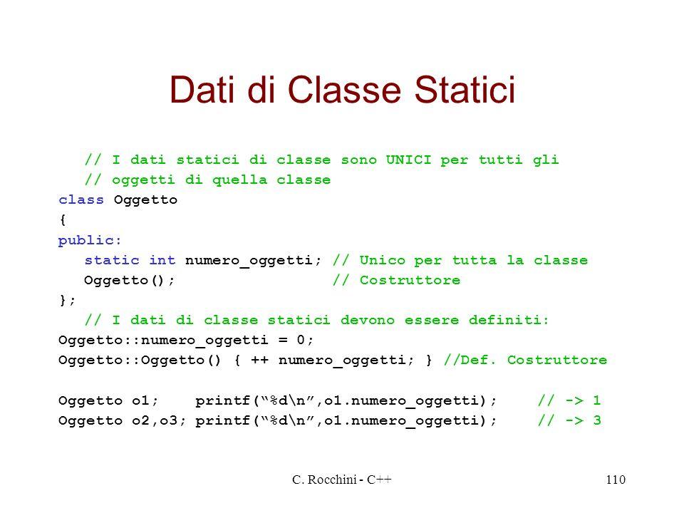 C. Rocchini - C++110 Dati di Classe Statici // I dati statici di classe sono UNICI per tutti gli // oggetti di quella classe class Oggetto { public: s