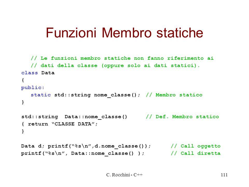 C. Rocchini - C++111 Funzioni Membro statiche // Le funzioni membro statiche non fanno riferimento ai // dati della classe (oppure solo ai dati static