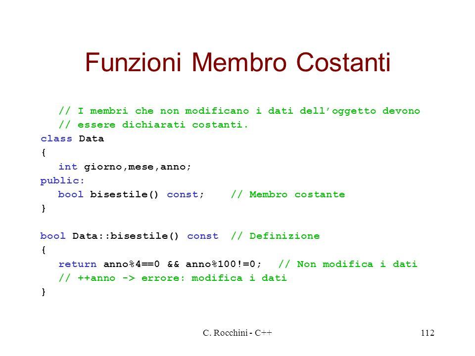 C. Rocchini - C++112 Funzioni Membro Costanti // I membri che non modificano i dati delloggetto devono // essere dichiarati costanti. class Data { int