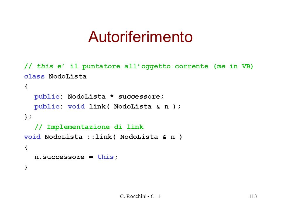 C. Rocchini - C++113 Autoriferimento // this e il puntatore alloggetto corrente (me in VB) class NodoLista { public: NodoLista * successore; public: v