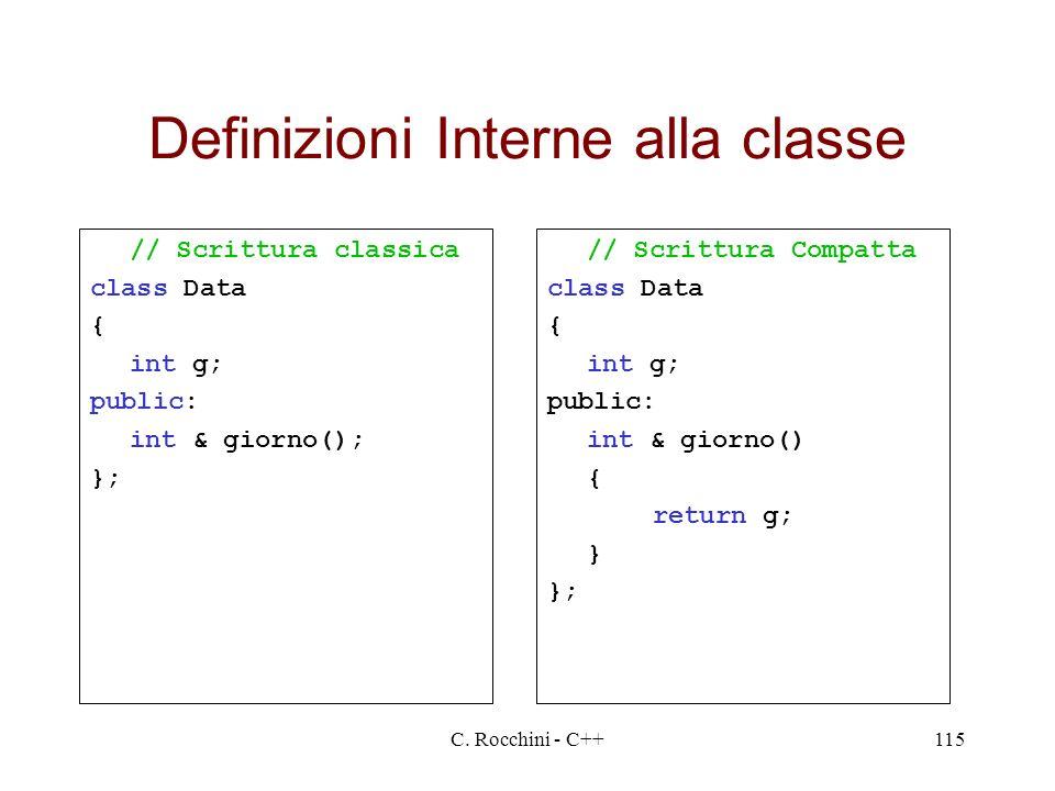 C. Rocchini - C++115 Definizioni Interne alla classe // Scrittura classica class Data { int g; public: int & giorno(); }; // Scrittura Compatta class