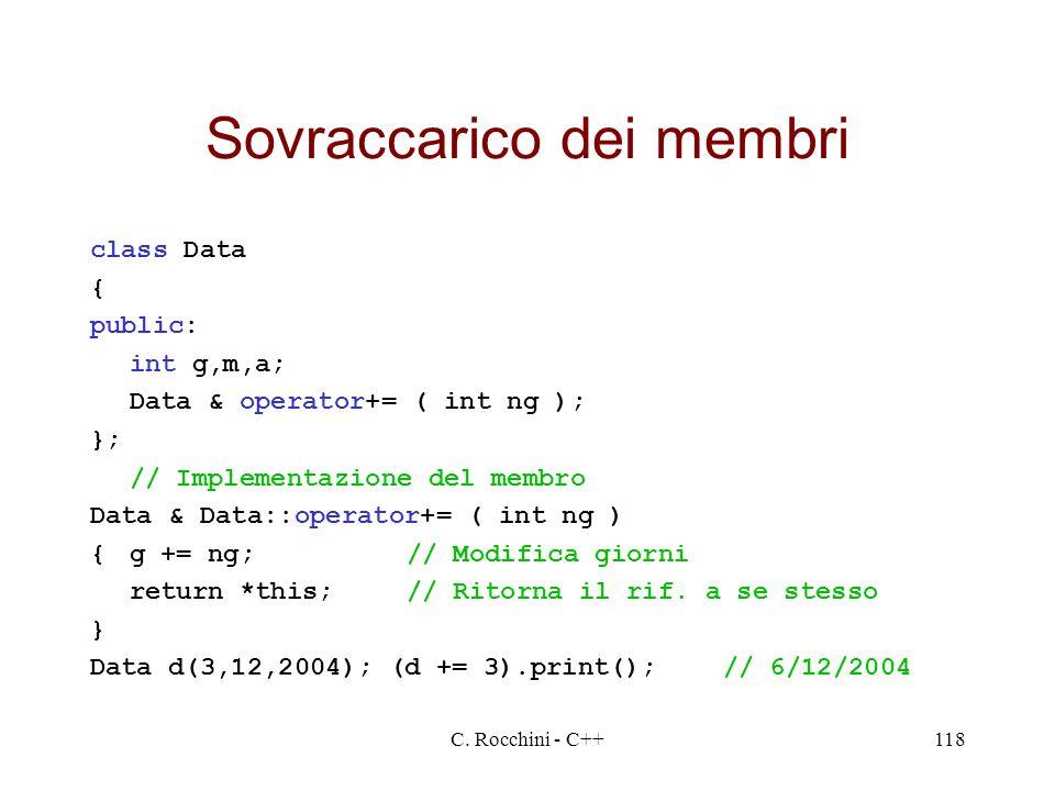 C. Rocchini - C++118 Sovraccarico dei membri class Data { public: int g,m,a; Data & operator+= ( int ng ); }; // Implementazione del membro Data & Dat