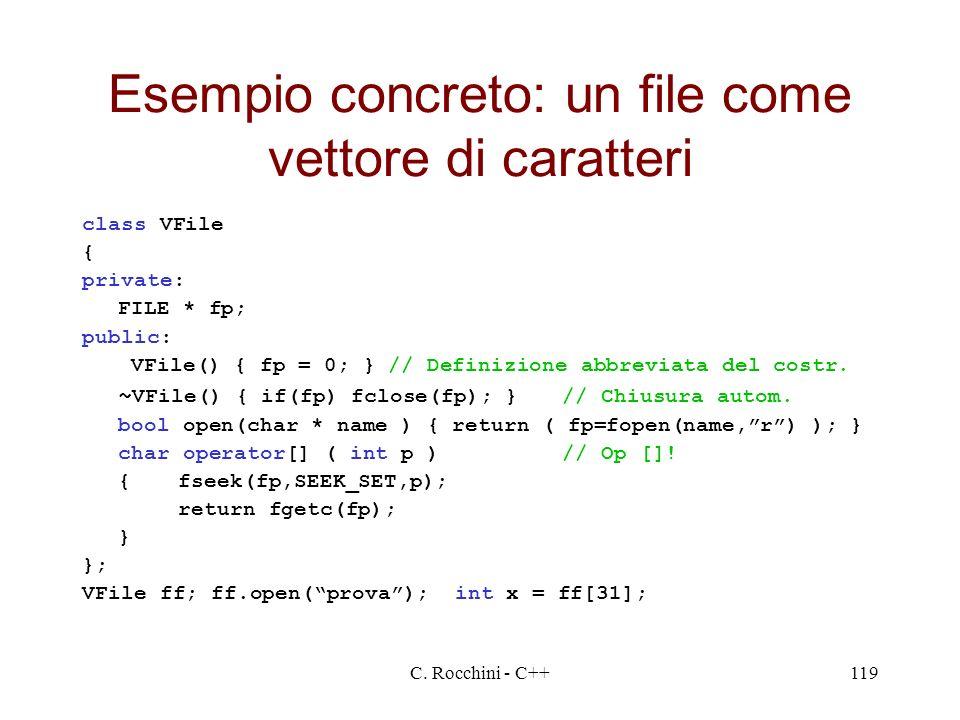 C. Rocchini - C++119 Esempio concreto: un file come vettore di caratteri class VFile { private: FILE * fp; public: VFile() { fp = 0; } // Definizione