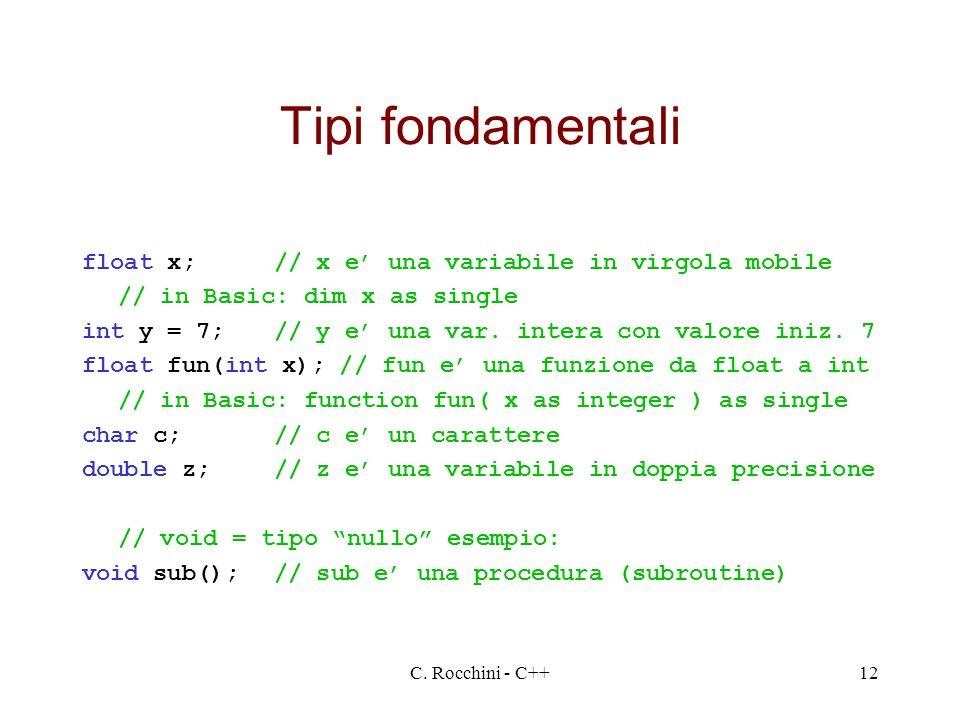 C. Rocchini - C++12 Tipi fondamentali float x;// x e una variabile in virgola mobile // in Basic: dim x as single int y = 7;// y e una var. intera con