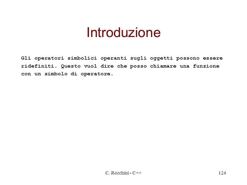 C. Rocchini - C++124 Introduzione Gli operatori simbolici operanti sugli oggetti possono essere ridefiniti. Questo vuol dire che posso chiamare una fu