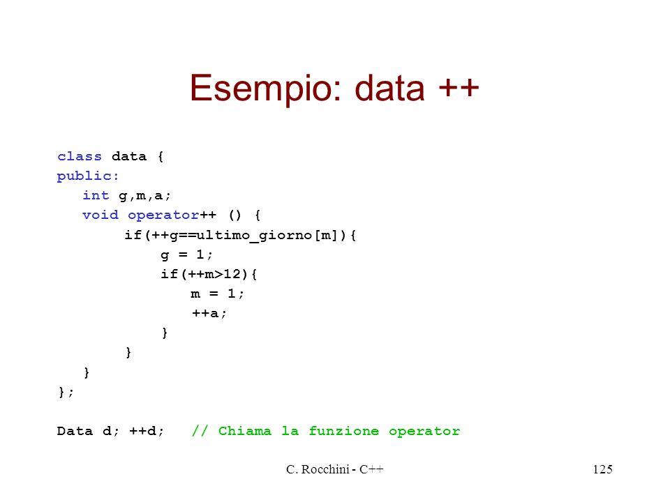C. Rocchini - C++125 Esempio: data ++ class data { public: int g,m,a; void operator++ () { if(++g==ultimo_giorno[m]){ g = 1; if(++m>12){ m = 1; ++a; }