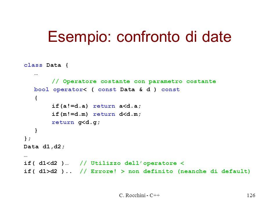 C. Rocchini - C++126 Esempio: confronto di date class Data { … // Operatore costante con parametro costante bool operator< ( const Data & d ) const {