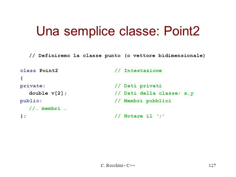 C. Rocchini - C++127 Una semplice classe: Point2 // Definiremo la classe punto (o vettore bidimensionale) class Point2// Intestazione { private:// Dat