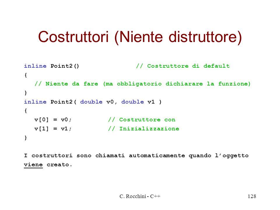 C. Rocchini - C++128 Costruttori (Niente distruttore) inline Point2()// Costruttore di default { // Niente da fare (ma obbligatorio dichiarare la funz