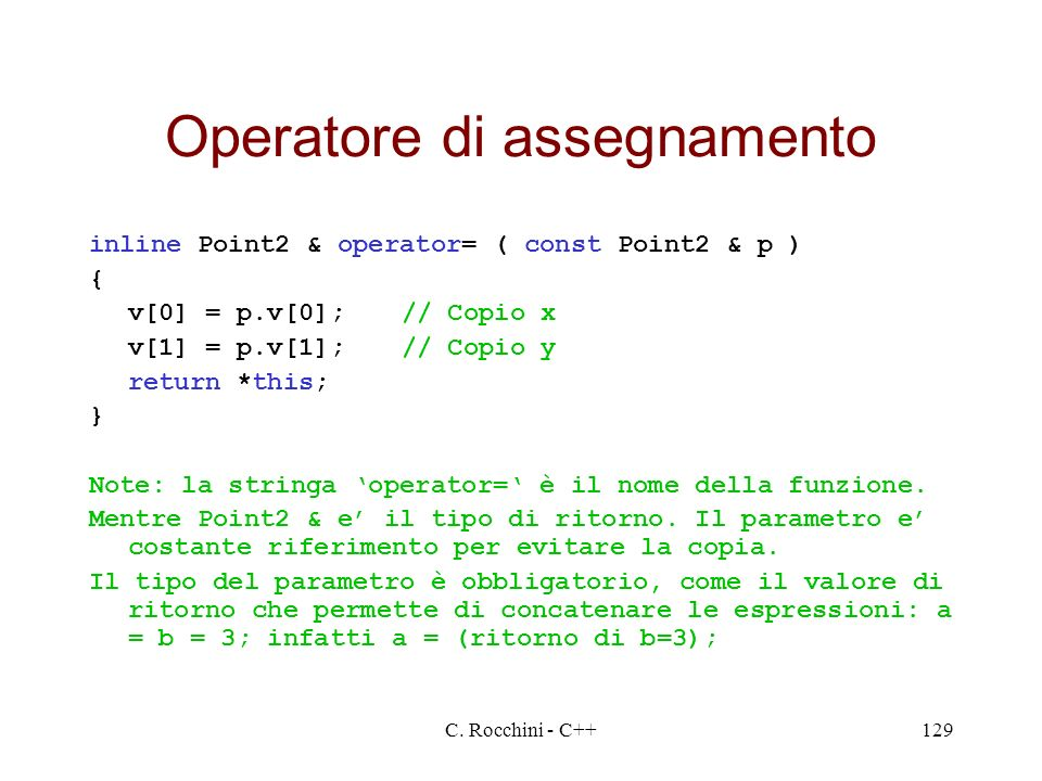 C. Rocchini - C++129 Operatore di assegnamento inline Point2 & operator= ( const Point2 & p ) { v[0] = p.v[0];// Copio x v[1] = p.v[1];// Copio y retu