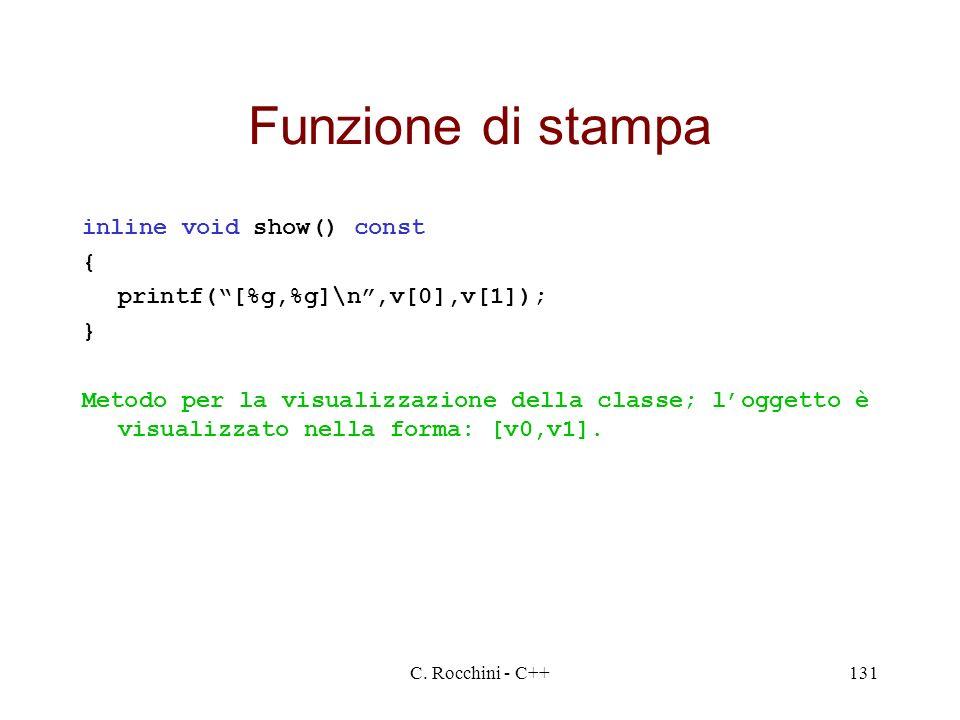C. Rocchini - C++131 Funzione di stampa inline void show() const { printf([%g,%g]\n,v[0],v[1]); } Metodo per la visualizzazione della classe; loggetto