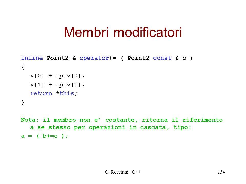 C. Rocchini - C++134 Membri modificatori inline Point2 & operator+= ( Point2 const & p ) { v[0] += p.v[0]; v[1] += p.v[1]; return *this; } Nota: il me