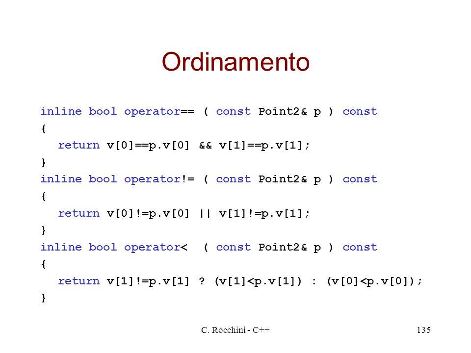 C. Rocchini - C++135 Ordinamento inline bool operator== ( const Point2& p ) const { return v[0]==p.v[0] && v[1]==p.v[1]; } inline bool operator!= ( co