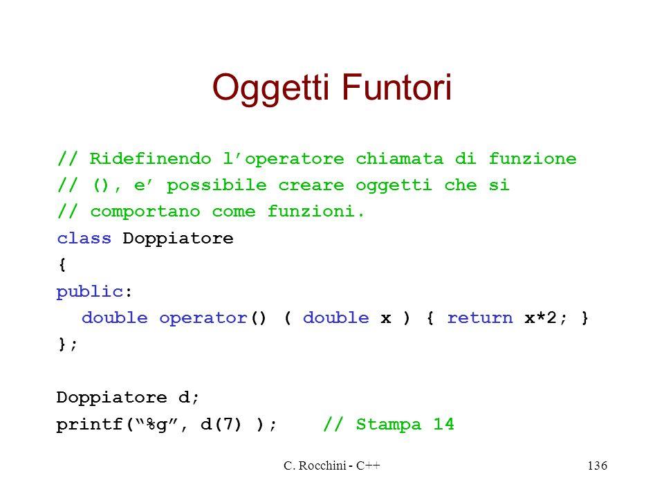 C. Rocchini - C++136 Oggetti Funtori // Ridefinendo loperatore chiamata di funzione // (), e possibile creare oggetti che si // comportano come funzio