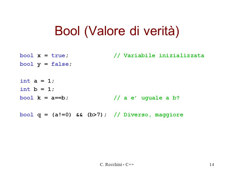 C. Rocchini - C++14 Bool (Valore di verità) bool x = true;// Variabile inizializzata bool y = false; int a = 1; int b = 1; bool k = a==b;// a e uguale