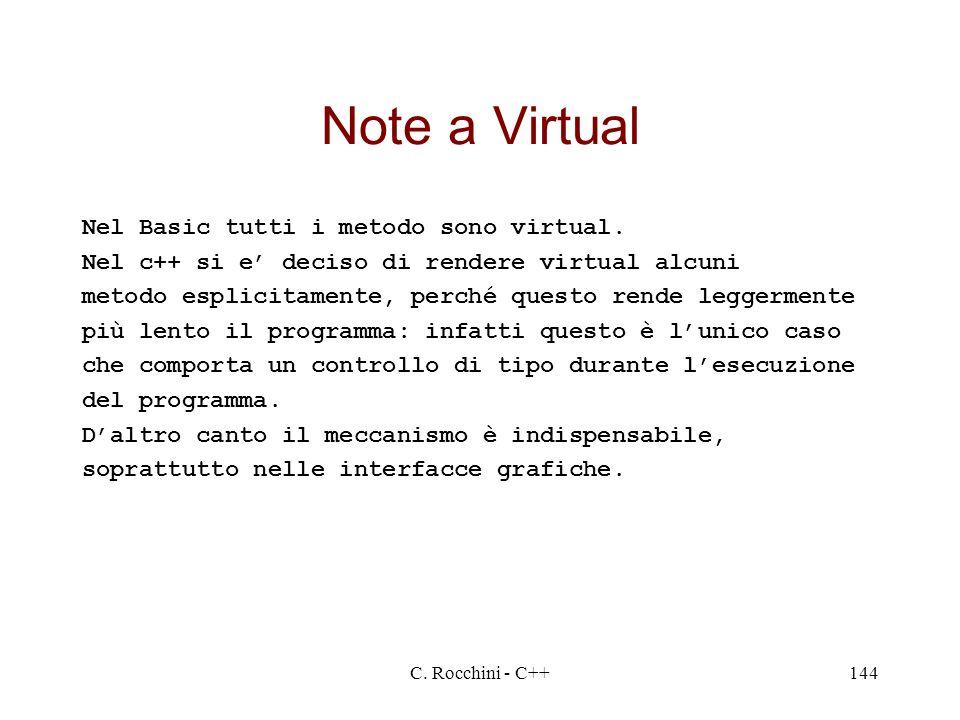 C. Rocchini - C++144 Note a Virtual Nel Basic tutti i metodo sono virtual. Nel c++ si e deciso di rendere virtual alcuni metodo esplicitamente, perché
