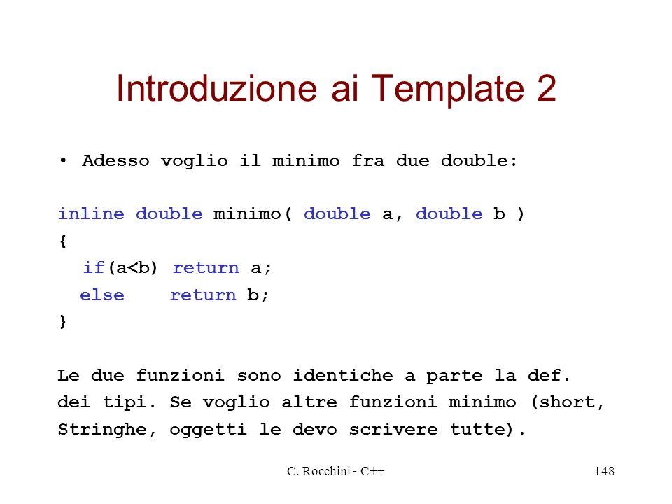 C. Rocchini - C++148 Introduzione ai Template 2 Adesso voglio il minimo fra due double: inline double minimo( double a, double b ) { if(a<b) return a;