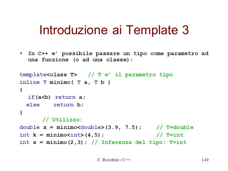 C. Rocchini - C++149 Introduzione ai Template 3 In C++ e possibile passare un tipo come parametro ad una funzione (o ad una classe): template // T e i
