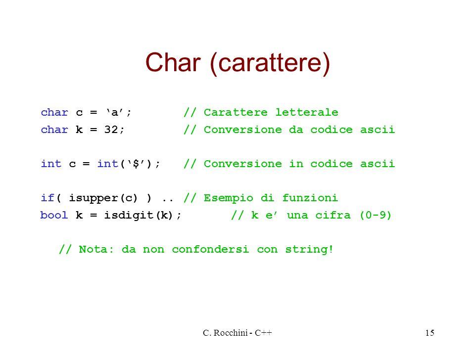 C. Rocchini - C++15 Char (carattere) char c = a;// Carattere letterale char k = 32;// Conversione da codice ascii int c = int($);// Conversione in cod