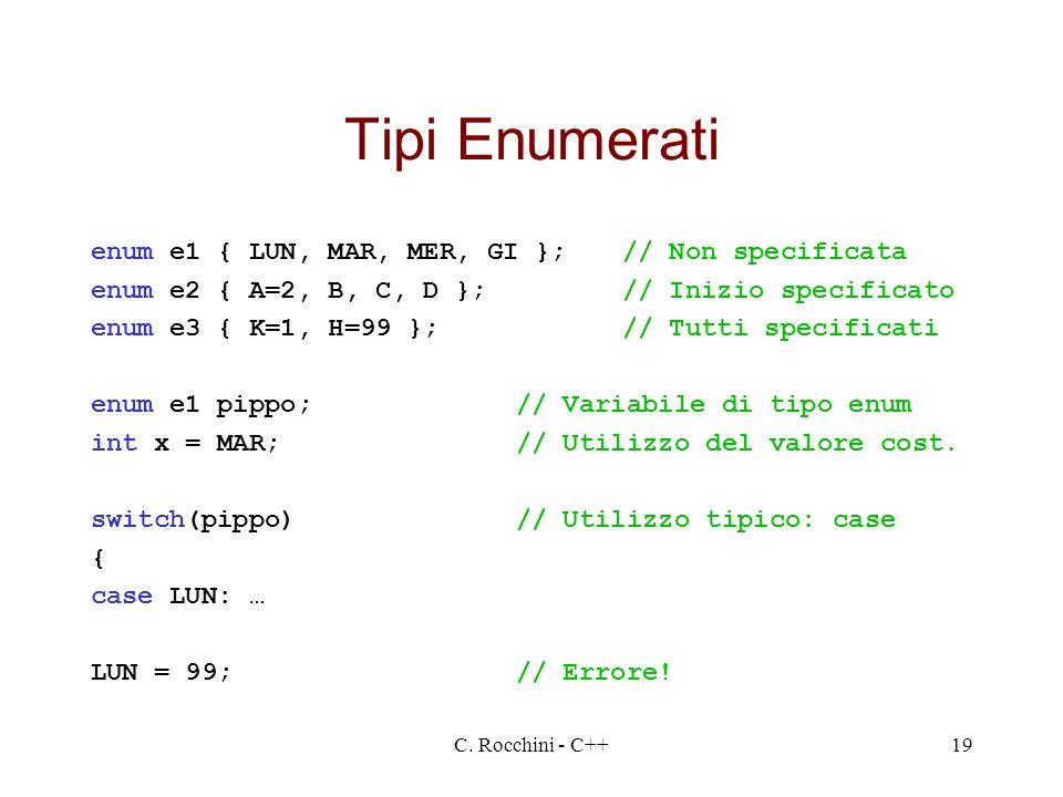 C. Rocchini - C++19 Tipi Enumerati enum e1 { LUN, MAR, MER, GI };// Non specificata enum e2 { A=2, B, C, D };// Inizio specificato enum e3 { K=1, H=99