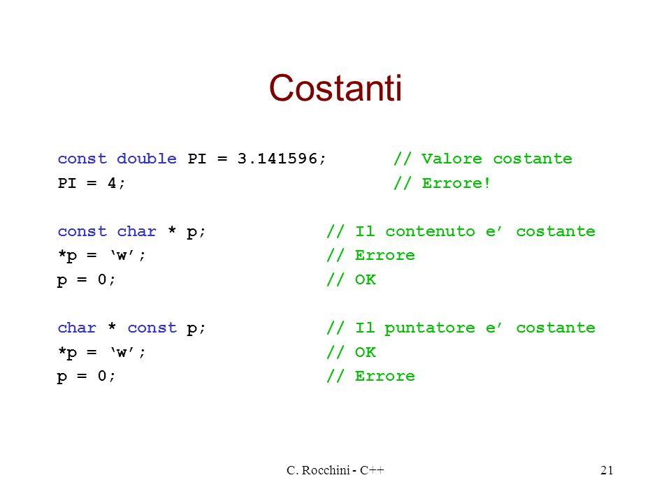 C. Rocchini - C++21 Costanti const double PI = 3.141596;// Valore costante PI = 4;// Errore! const char * p;// Il contenuto e costante *p = w;// Error
