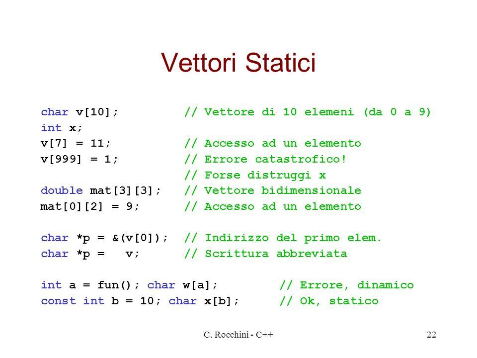 C. Rocchini - C++22 Vettori Statici char v[10];// Vettore di 10 elemeni (da 0 a 9) int x; v[7] = 11;// Accesso ad un elemento v[999] = 1;// Errore cat