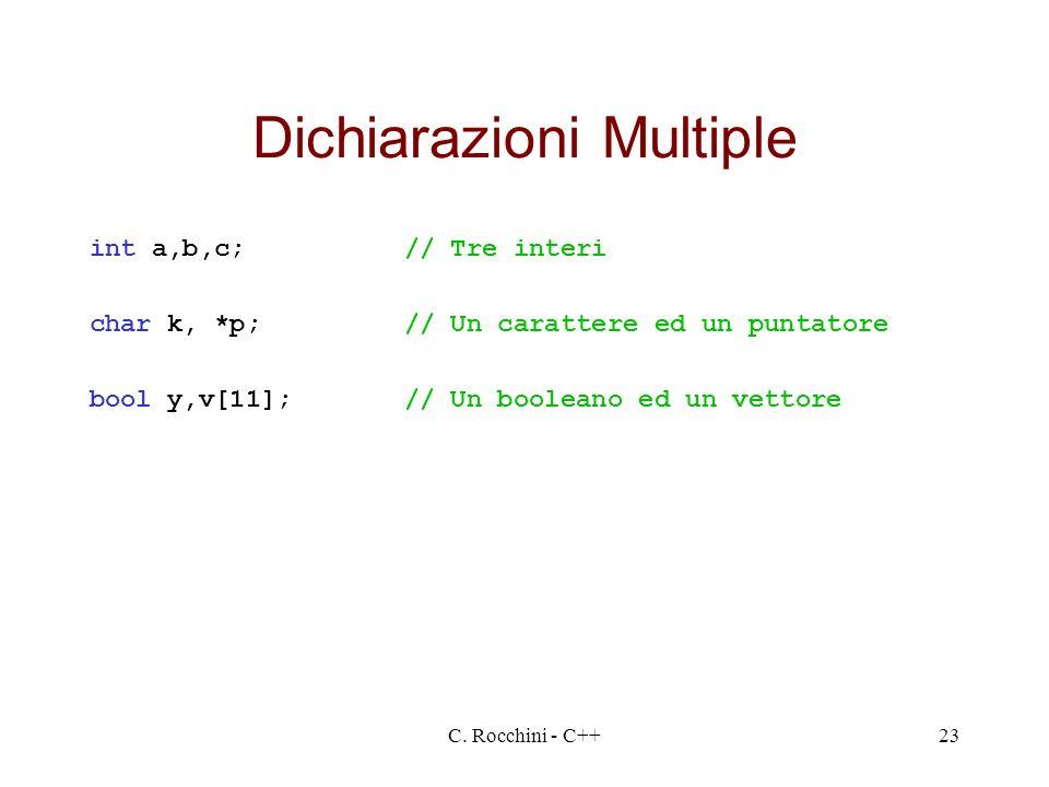 C. Rocchini - C++23 Dichiarazioni Multiple int a,b,c;// Tre interi char k, *p;// Un carattere ed un puntatore bool y,v[11];// Un booleano ed un vettor