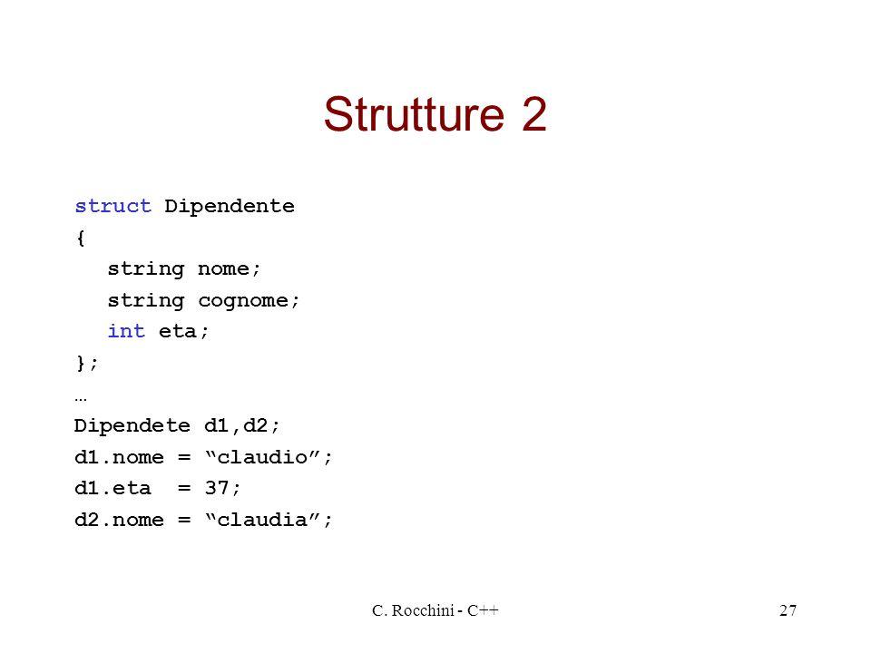 C. Rocchini - C++27 Strutture 2 struct Dipendente { string nome; string cognome; int eta; }; … Dipendete d1,d2; d1.nome = claudio; d1.eta = 37; d2.nom