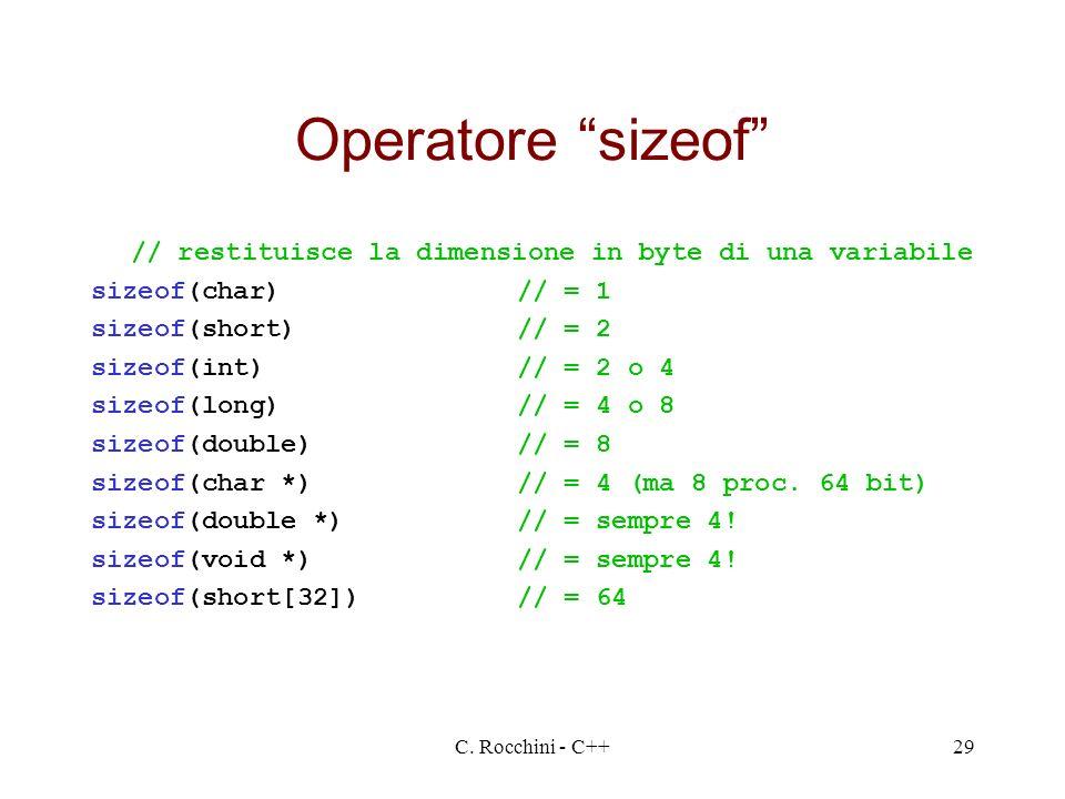 C. Rocchini - C++29 Operatore sizeof // restituisce la dimensione in byte di una variabile sizeof(char)// = 1 sizeof(short)// = 2 sizeof(int)// = 2 o