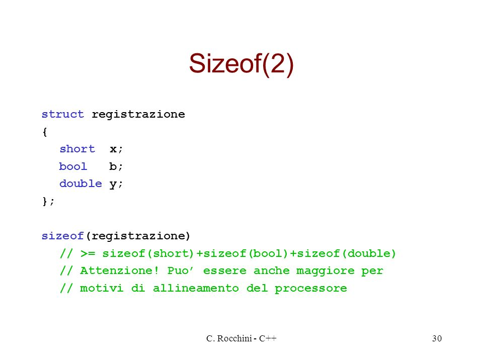 C. Rocchini - C++30 Sizeof(2) struct registrazione { short x; bool b; double y; }; sizeof(registrazione) // >= sizeof(short)+sizeof(bool)+sizeof(doubl