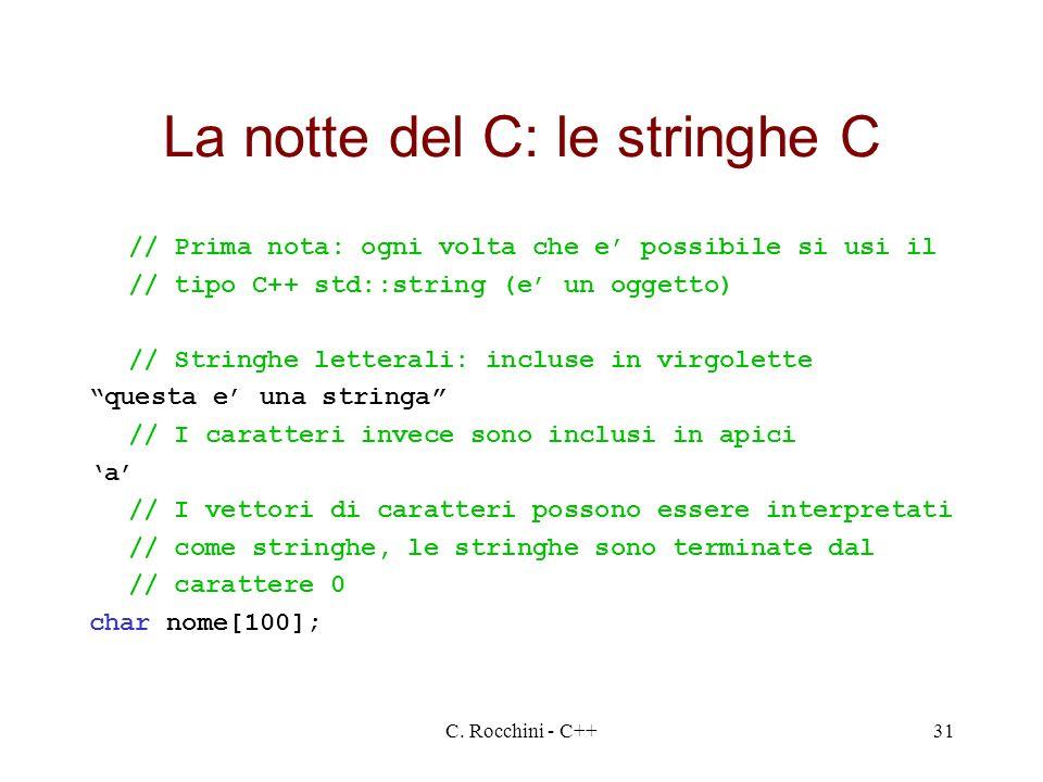 C. Rocchini - C++31 La notte del C: le stringhe C // Prima nota: ogni volta che e possibile si usi il // tipo C++ std::string (e un oggetto) // String