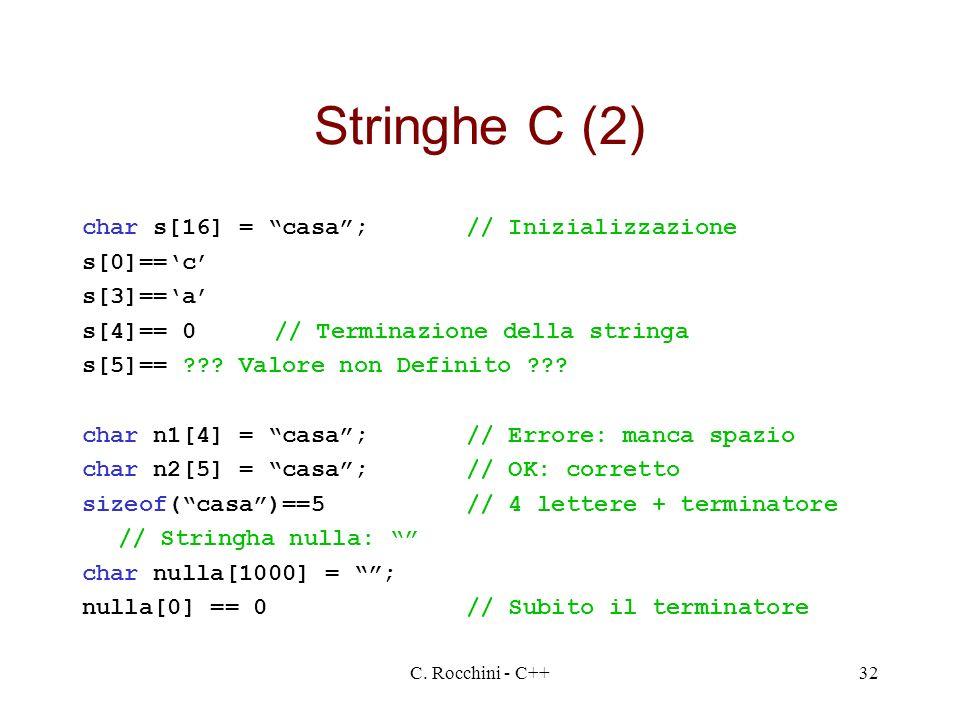C. Rocchini - C++32 Stringhe C (2) char s[16] = casa;// Inizializzazione s[0]==c s[3]==a s[4]== 0// Terminazione della stringa s[5]== ??? Valore non D