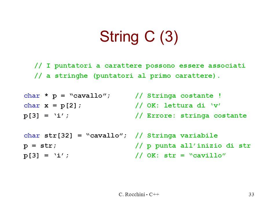 C. Rocchini - C++33 String C (3) // I puntatori a carattere possono essere associati // a stringhe (puntatori al primo carattere). char * p = cavallo;