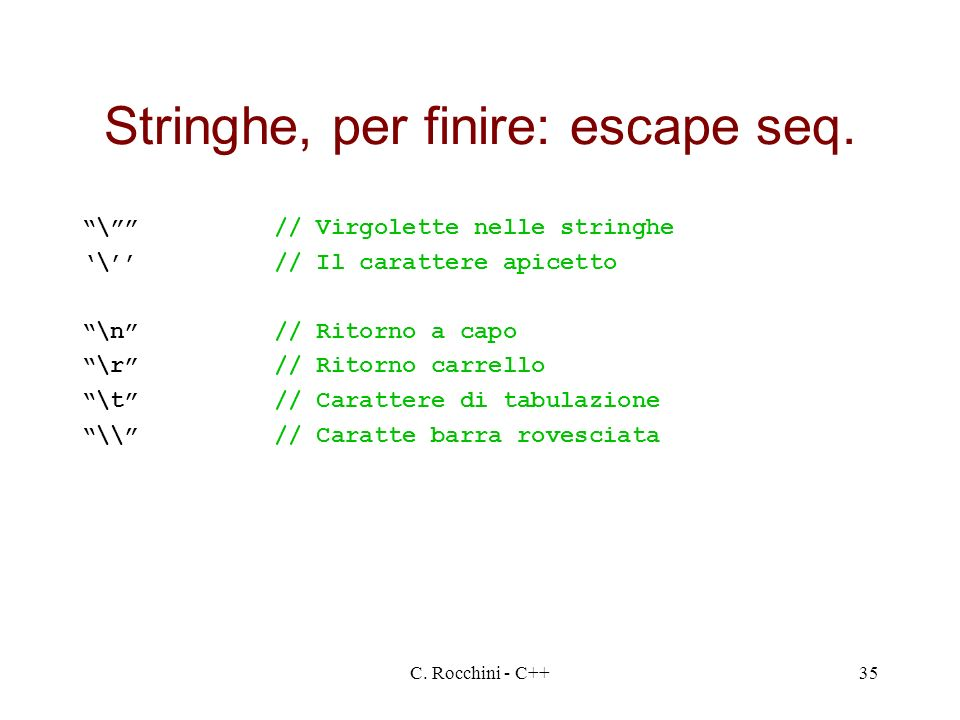 C. Rocchini - C++35 Stringhe, per finire: escape seq. \// Virgolette nelle stringhe \// Il carattere apicetto \n// Ritorno a capo \r// Ritorno carrell