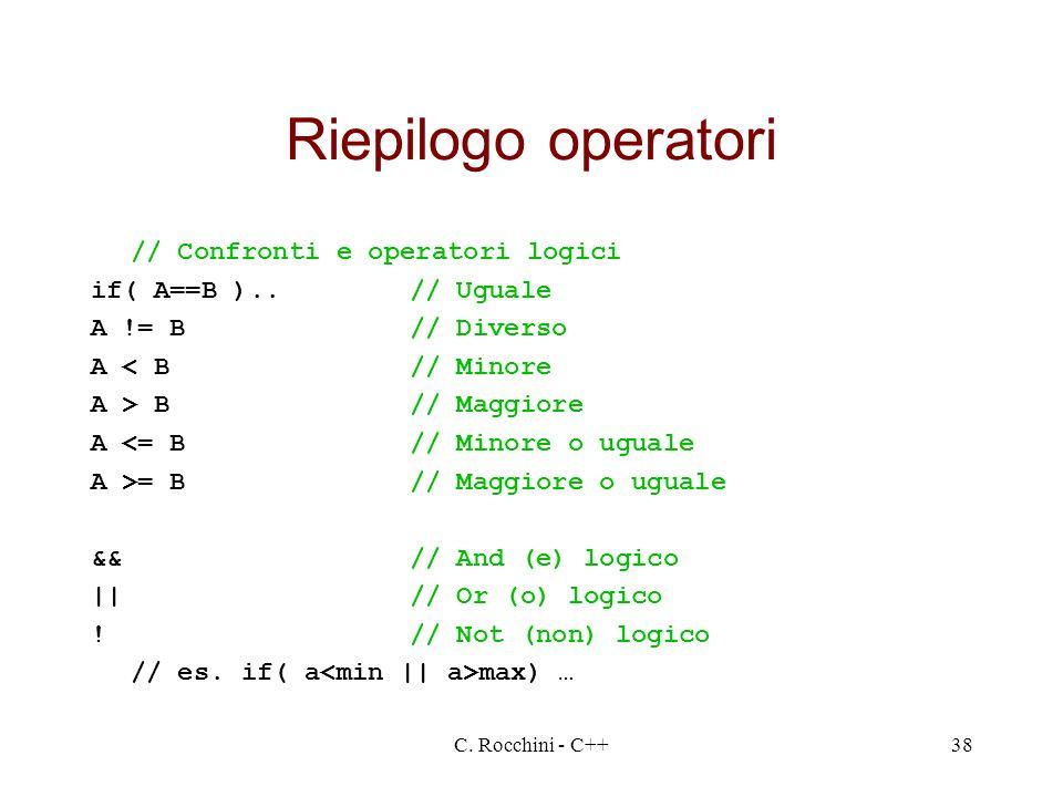 C. Rocchini - C++38 Riepilogo operatori // Confronti e operatori logici if( A==B )..// Uguale A != B// Diverso A < B// Minore A > B// Maggiore A <= B/