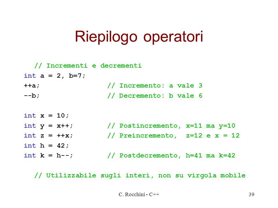 C. Rocchini - C++39 Riepilogo operatori // Incrementi e decrementi int a = 2, b=7; ++a;// Incremento: a vale 3 --b;// Decremento: b vale 6 int x = 10;