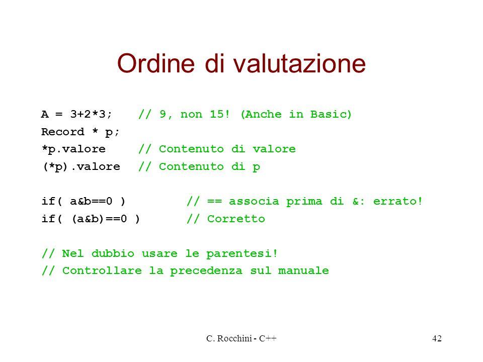 C. Rocchini - C++42 Ordine di valutazione A = 3+2*3;// 9, non 15! (Anche in Basic) Record * p; *p.valore// Contenuto di valore (*p).valore// Contenuto