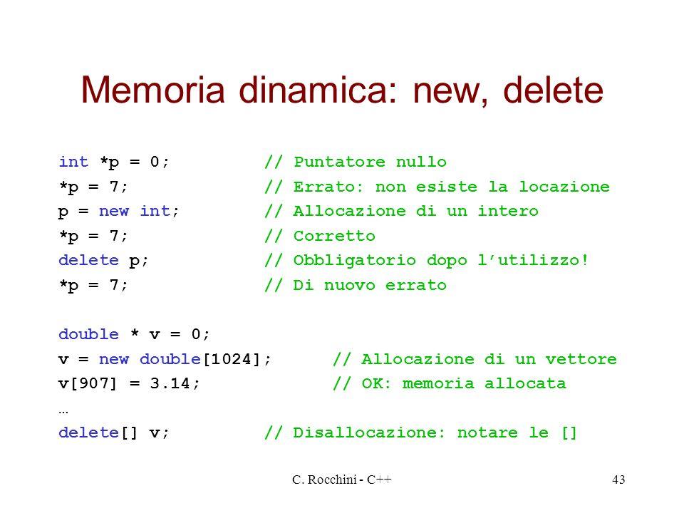 C. Rocchini - C++43 Memoria dinamica: new, delete int *p = 0;// Puntatore nullo *p = 7;// Errato: non esiste la locazione p = new int;// Allocazione d