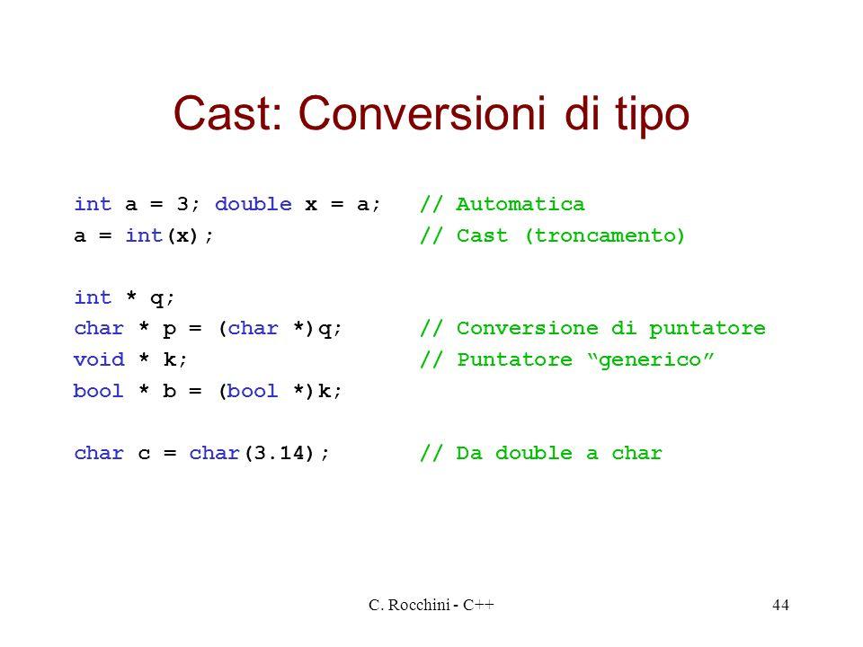 C. Rocchini - C++44 Cast: Conversioni di tipo int a = 3; double x = a;// Automatica a = int(x);// Cast (troncamento) int * q; char * p = (char *)q;//