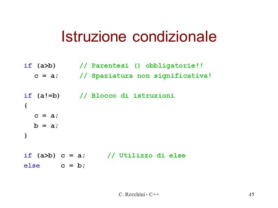 C. Rocchini - C++45 Istruzione condizionale if (a>b)// Parentesi () obbligatorie!! c = a;// Spaziatura non significativa! if (a!=b)// Blocco di istruz