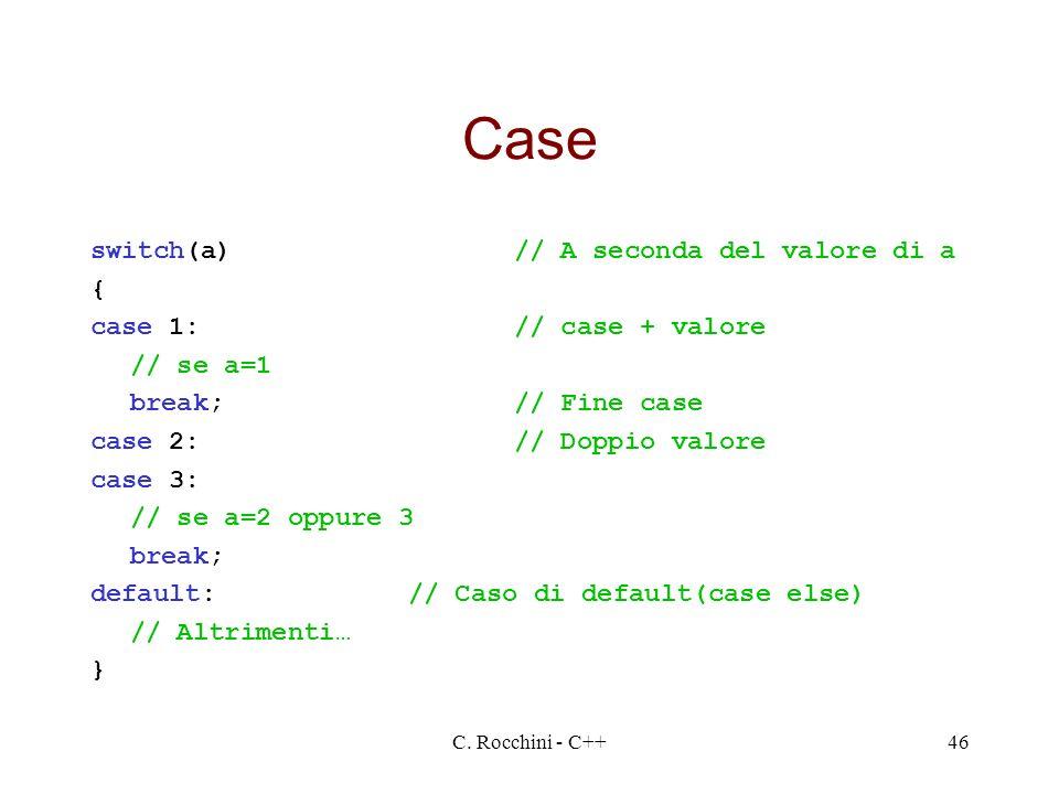 C. Rocchini - C++46 Case switch(a)// A seconda del valore di a { case 1:// case + valore // se a=1 break;// Fine case case 2:// Doppio valore case 3: