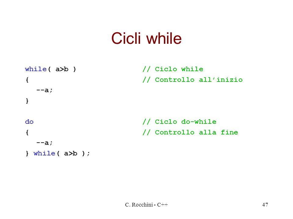 C. Rocchini - C++47 Cicli while while( a>b )// Ciclo while {// Controllo allinizio --a; } do// Ciclo do-while {// Controllo alla fine --a; } while( a>