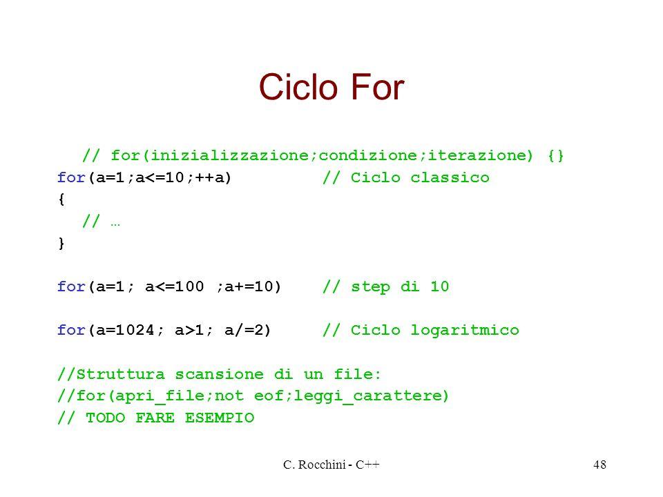 C. Rocchini - C++48 Ciclo For // for(inizializzazione;condizione;iterazione) {} for(a=1;a<=10;++a)// Ciclo classico { // … } for(a=1; a<=100 ;a+=10)//