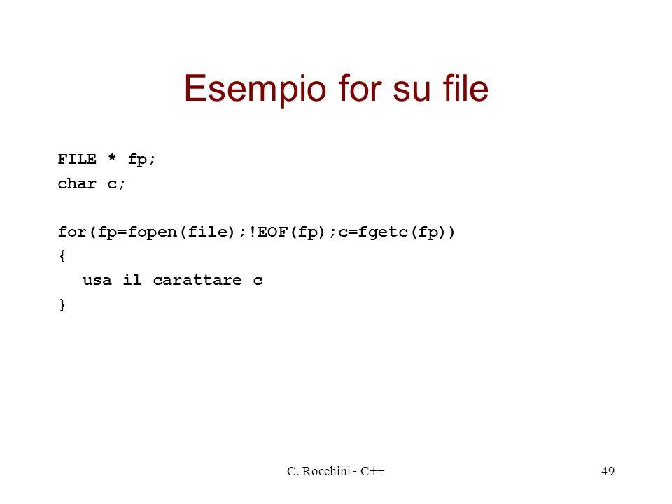 C. Rocchini - C++49 Esempio for su file FILE * fp; char c; for(fp=fopen(file);!EOF(fp);c=fgetc(fp)) { usa il carattare c }