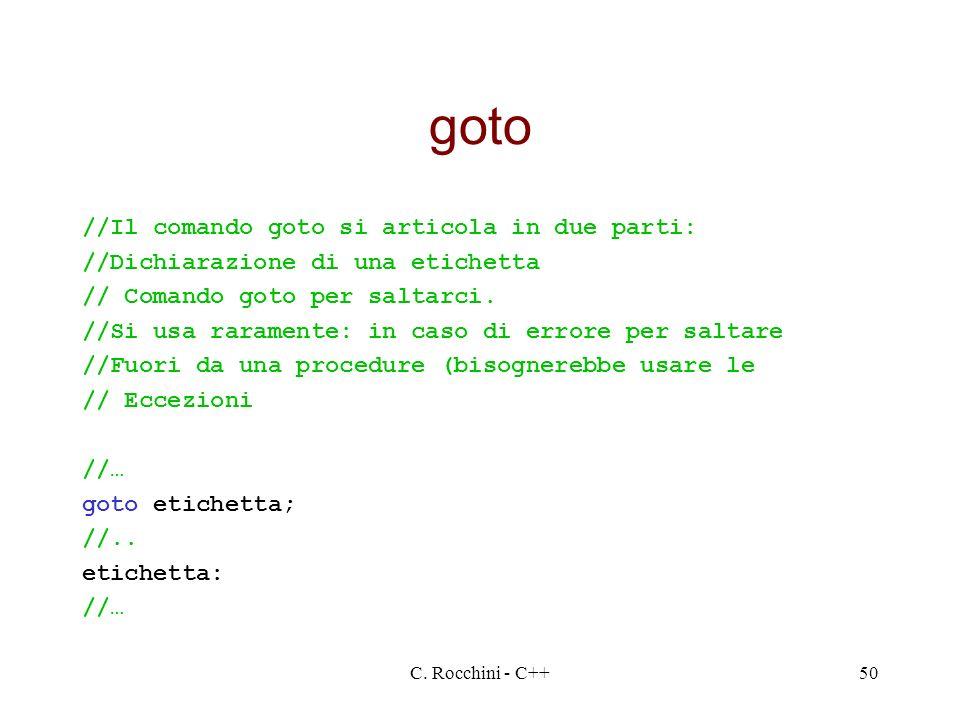 C. Rocchini - C++50 goto //Il comando goto si articola in due parti: //Dichiarazione di una etichetta // Comando goto per saltarci. //Si usa raramente