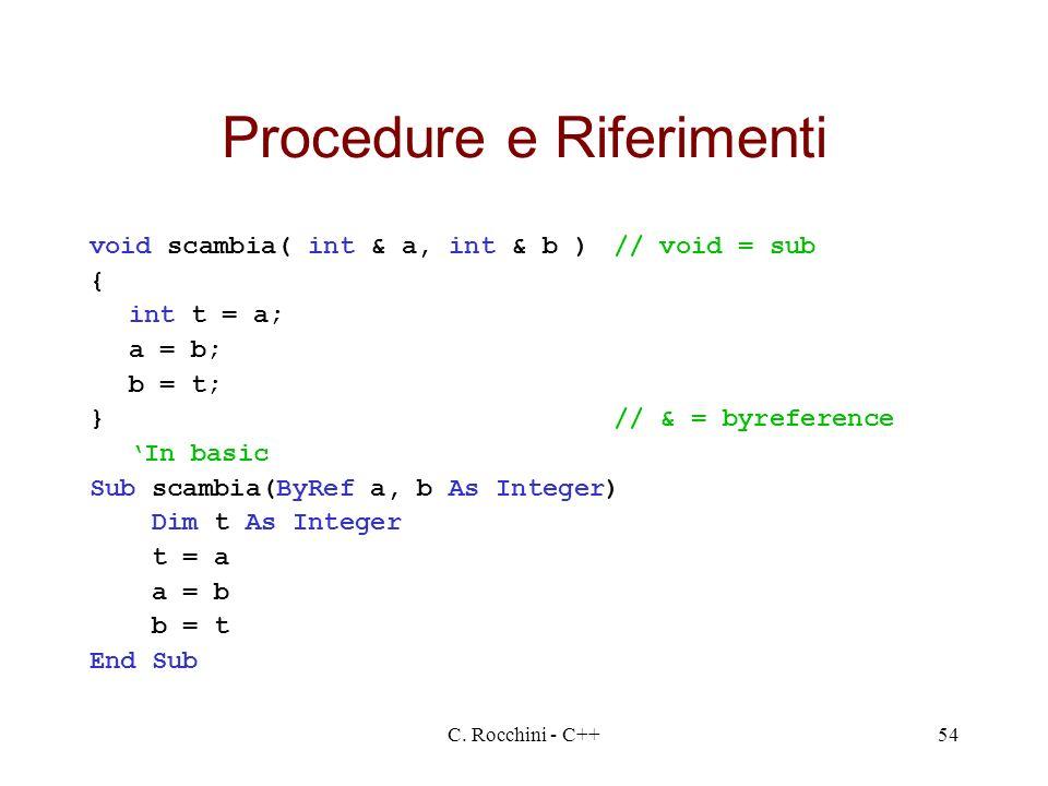 C. Rocchini - C++54 Procedure e Riferimenti void scambia( int & a, int & b )// void = sub { int t = a; a = b; b = t; }// & = byreference In basic Sub