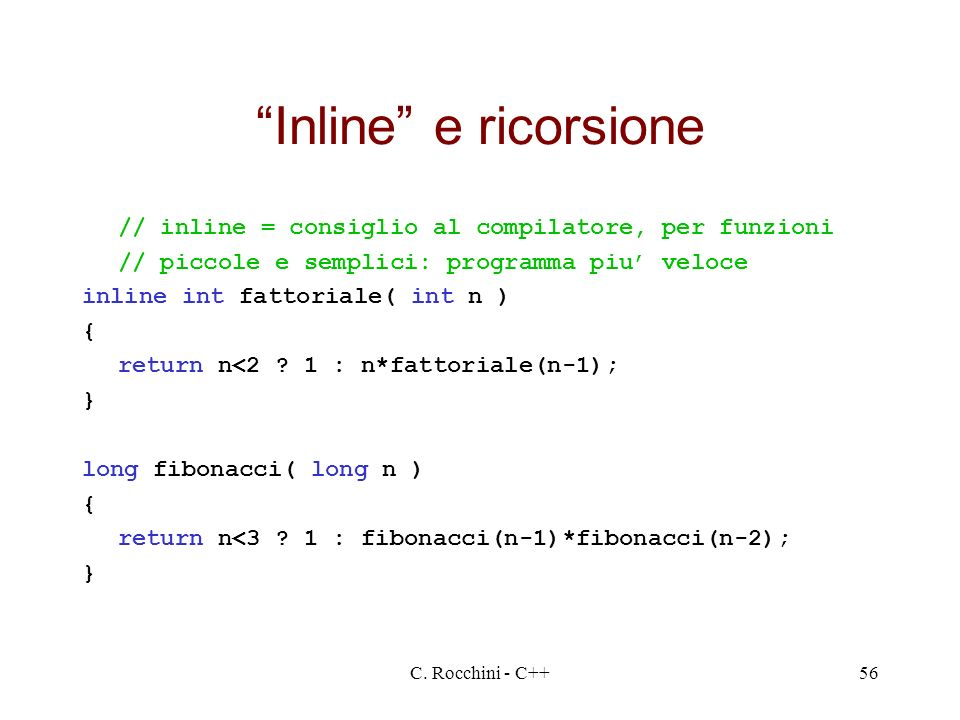 C. Rocchini - C++56 Inline e ricorsione // inline = consiglio al compilatore, per funzioni // piccole e semplici: programma piu veloce inline int fatt