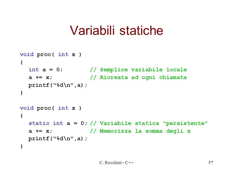 C. Rocchini - C++57 Variabili statiche void proc( int x ) { int a = 0;// Semplice variabile locale a += x;// Ricreata ad ogni chiamata printf(%d\n,a);