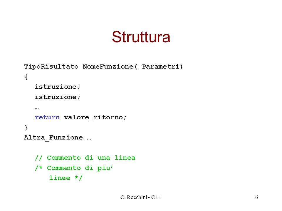 C. Rocchini - C++6 Struttura TipoRisultato NomeFunzione( Parametri) { istruzione; … return valore_ritorno; } Altra_Funzione … // Commento di una linea