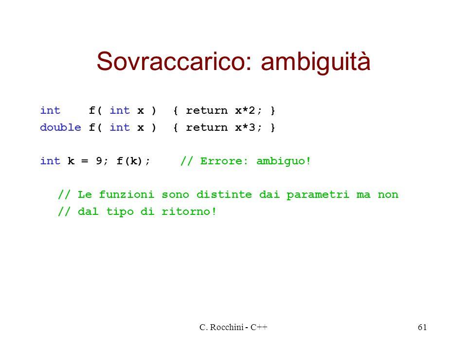 C. Rocchini - C++61 Sovraccarico: ambiguità int f( int x ) { return x*2; } double f( int x ) { return x*3; } int k = 9; f(k);// Errore: ambiguo! // Le